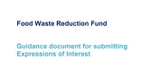 Food Waste Reduction Fund : Guidance Document for submitting Expression of Interest